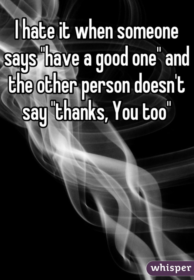"I hate it when someone says ""have a good one"" and the other person doesn't  say ""thanks, You too"""