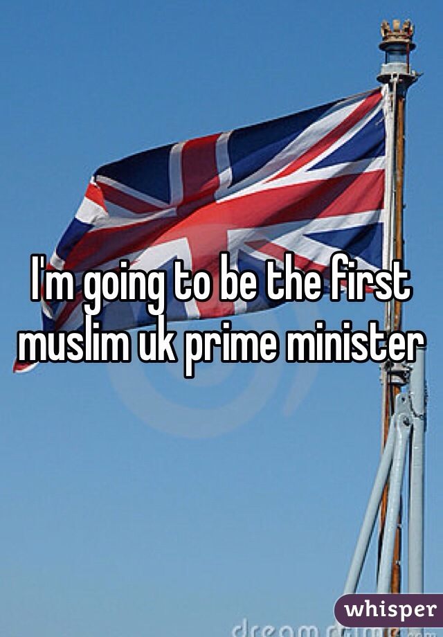 I'm going to be the first muslim uk prime minister