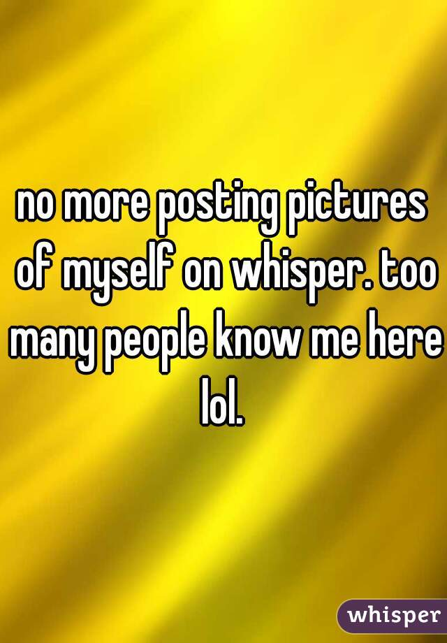 no more posting pictures of myself on whisper. too many people know me here lol.