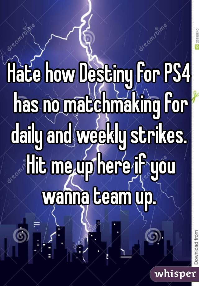 Hate how Destiny for PS4 has no matchmaking for daily and weekly strikes.  Hit me up here if you wanna team up.