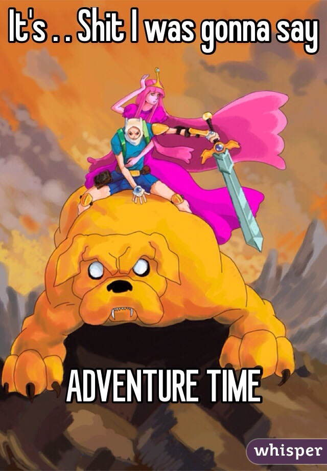It's . . Shit I was gonna say         ADVENTURE TIME