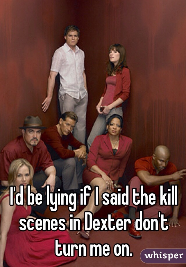 I'd be lying if I said the kill scenes in Dexter don't turn me on.
