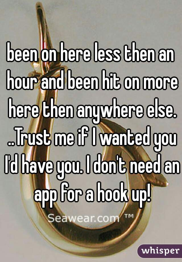 been on here less then an hour and been hit on more here then anywhere else. ..Trust me if I wanted you I'd have you. I don't need an app for a hook up!