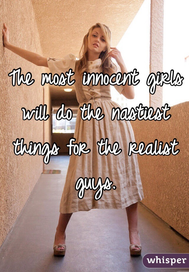 The most innocent girls will do the nastiest things for the realist guys.