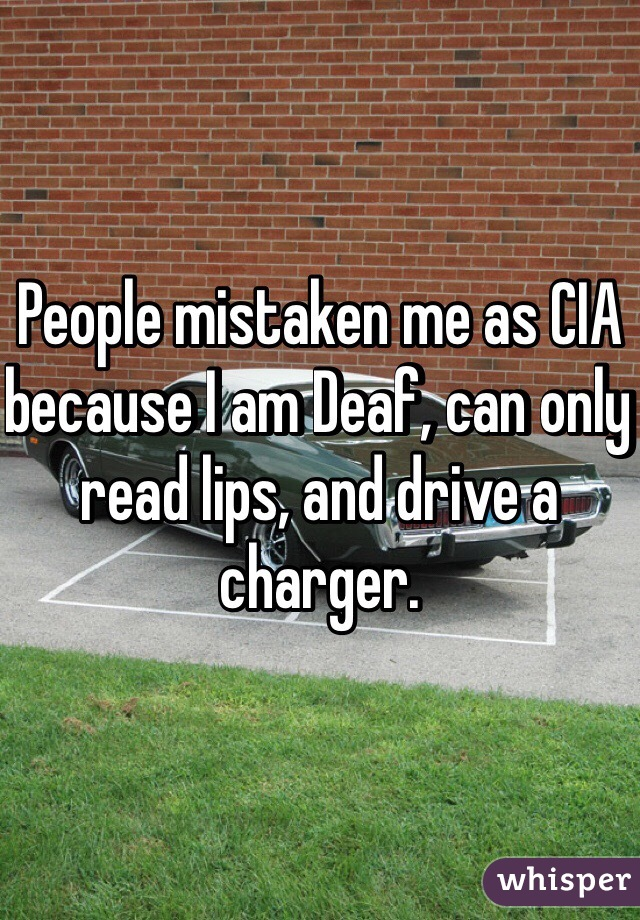 People mistaken me as CIA because I am Deaf, can only read lips, and drive a charger.