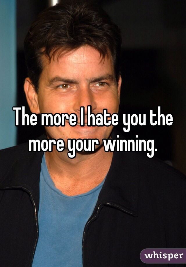 The more I hate you the more your winning.