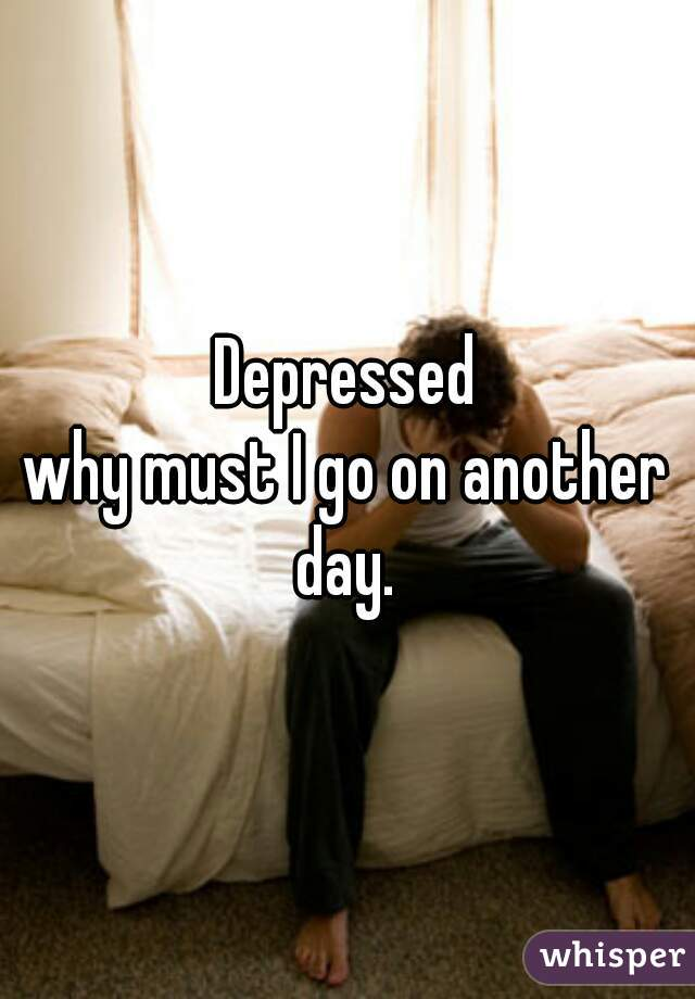 Depressed why must I go on another day.
