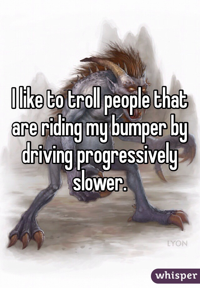I like to troll people that are riding my bumper by driving progressively slower.