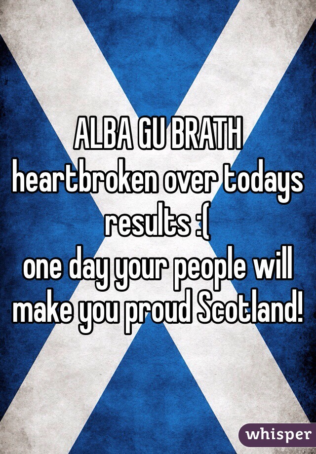 ALBA GU BRATH heartbroken over todays results :( one day your people will make you proud Scotland!