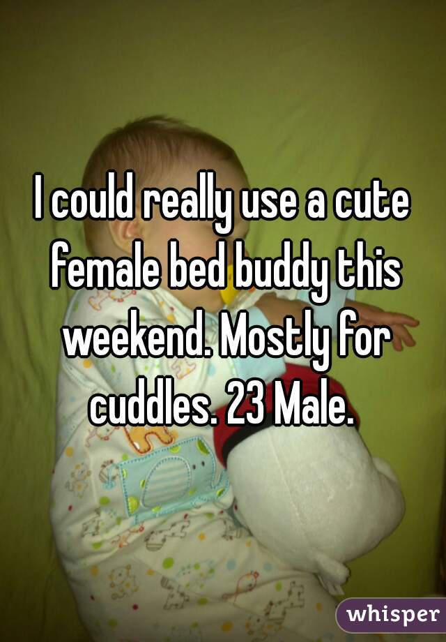 I could really use a cute female bed buddy this weekend. Mostly for cuddles. 23 Male.