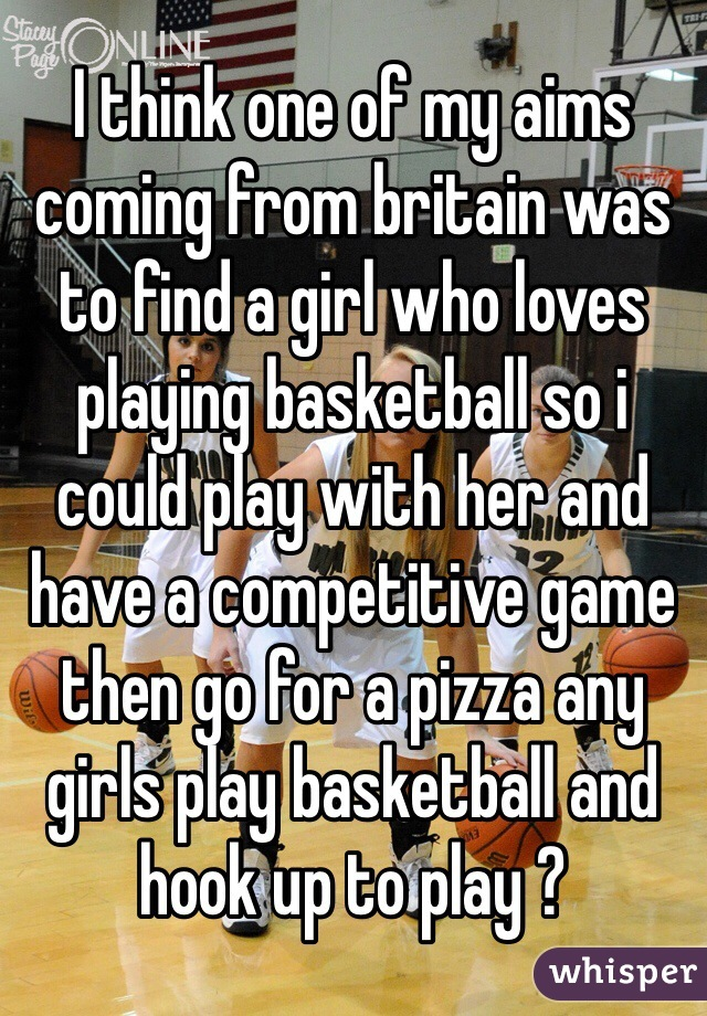 I think one of my aims coming from britain was to find a girl who loves playing basketball so i could play with her and have a competitive game then go for a pizza any girls play basketball and hook up to play ?