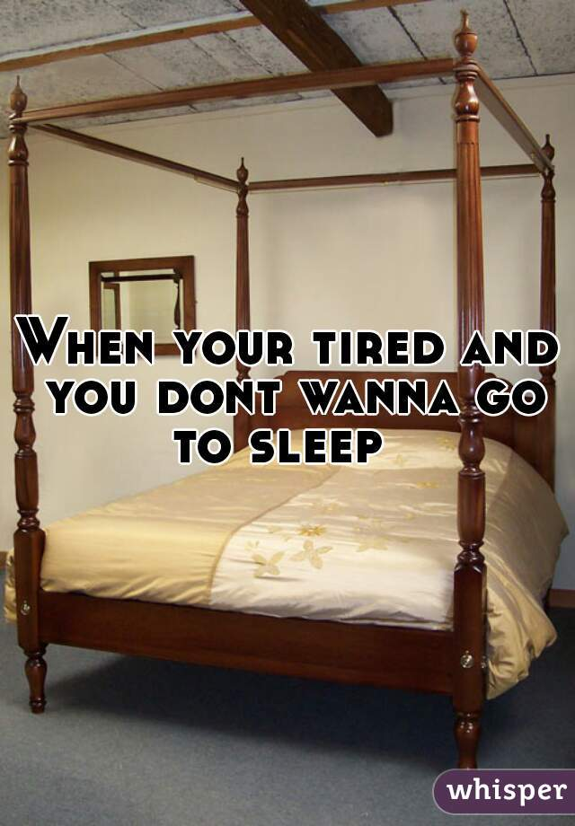 When your tired and you dont wanna go to sleep