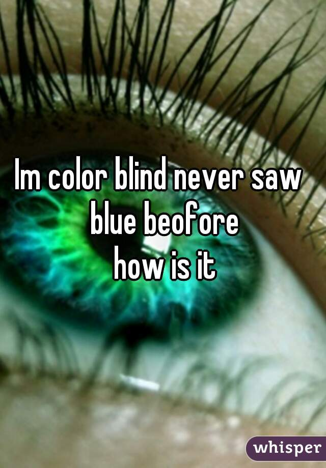 Im color blind never saw  blue beofore  how is it