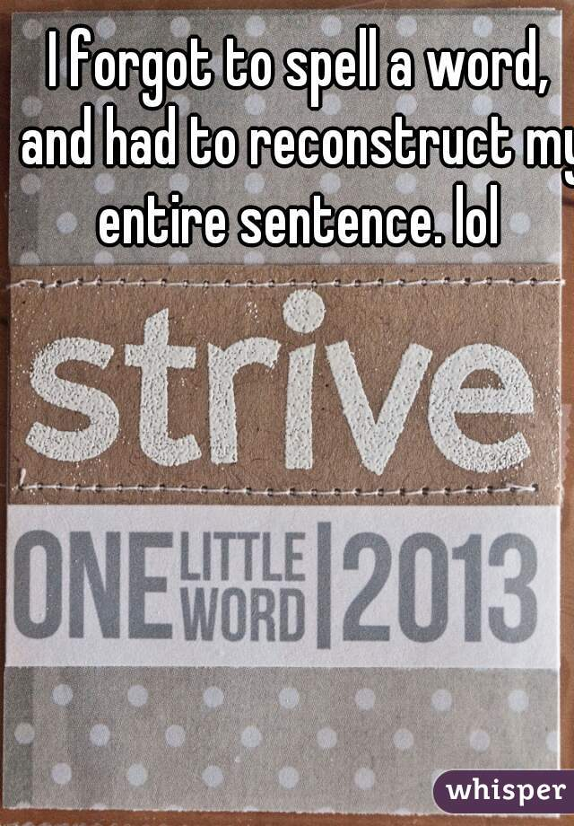 I forgot to spell a word, and had to reconstruct my entire sentence. lol