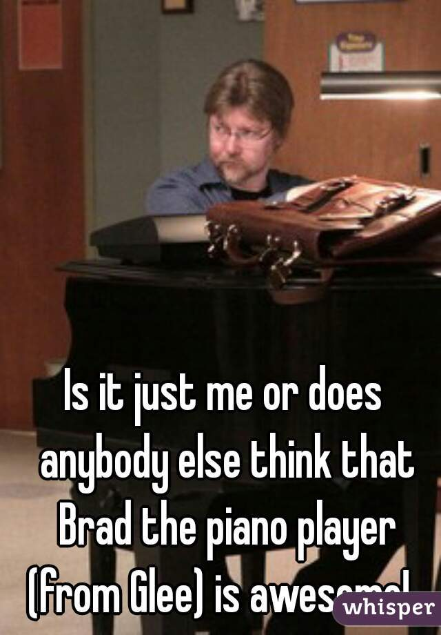 Is it just me or does anybody else think that Brad the piano player (from Glee) is awesome!