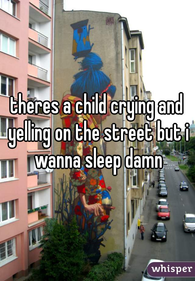 theres a child crying and yelling on the street but i wanna sleep damn