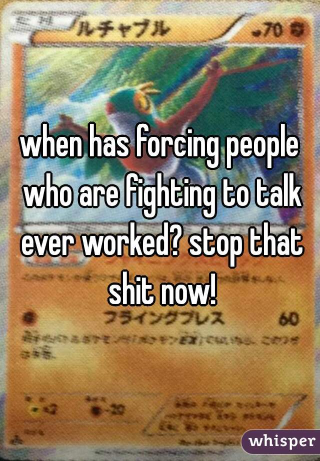 when has forcing people who are fighting to talk ever worked? stop that shit now!