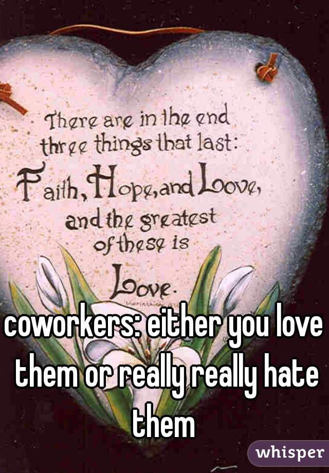coworkers: either you love them or really really hate them