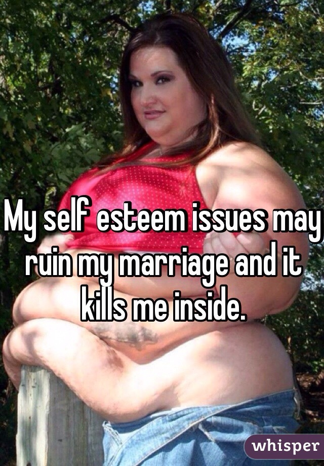 My self esteem issues may ruin my marriage and it kills me inside.