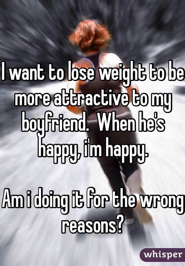 I want to lose weight to be more attractive to my boyfriend.  When he's happy, i'm happy.  Am i doing it for the wrong reasons?