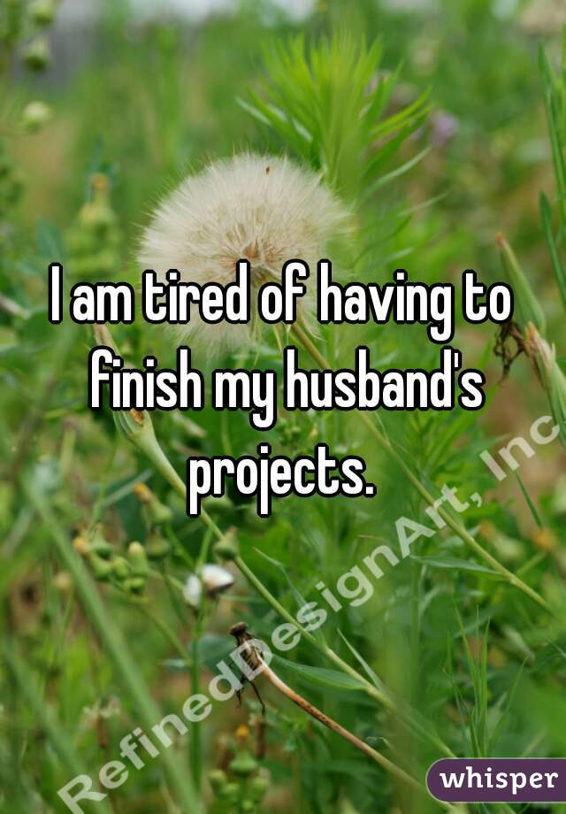 I am tired of having to finish my husband's projects.