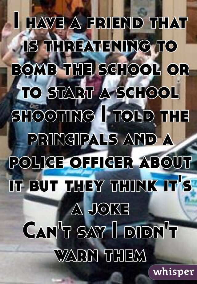 I have a friend that is threatening to bomb the school or to start a school shooting I told the principals and a police officer about it but they think it's a joke  Can't say I didn't warn them