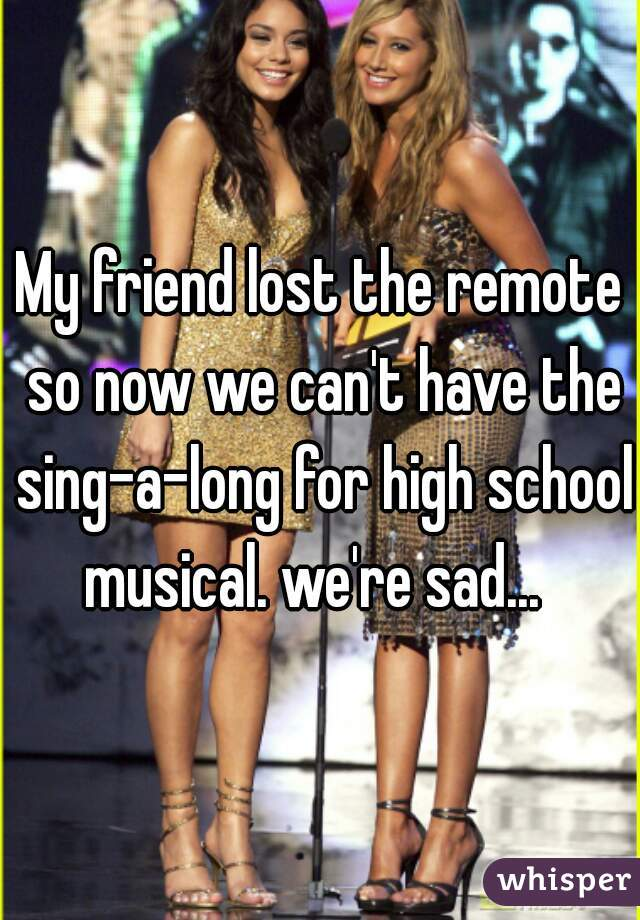 My friend lost the remote so now we can't have the sing-a-long for high school musical. we're sad...
