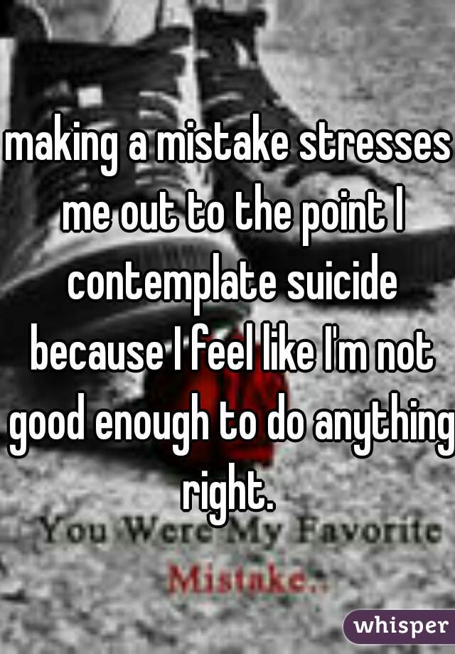 making a mistake stresses me out to the point I contemplate suicide because I feel like I'm not good enough to do anything right.