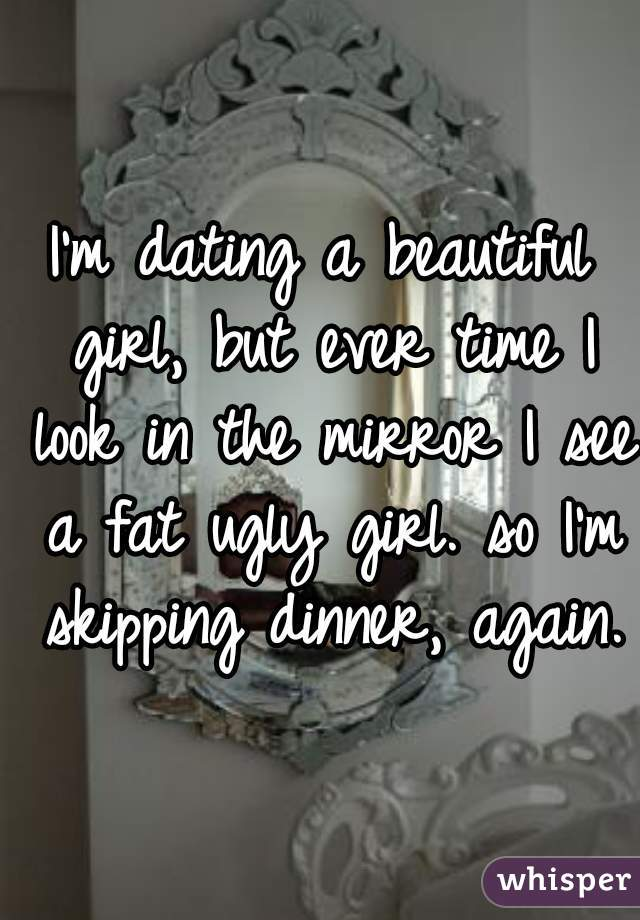 I'm dating a beautiful girl, but ever time I look in the mirror I see a fat ugly girl. so I'm skipping dinner, again.