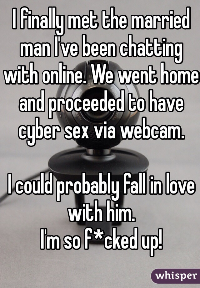 I finally met the married man I've been chatting with online. We went home and proceeded to have cyber sex via webcam.  I could probably fall in love with him.   I'm so f*cked up!