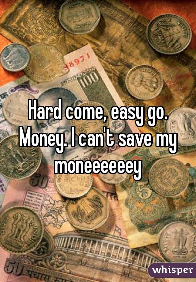 Hard come, easy go. Money. I can't save my moneeeeeey