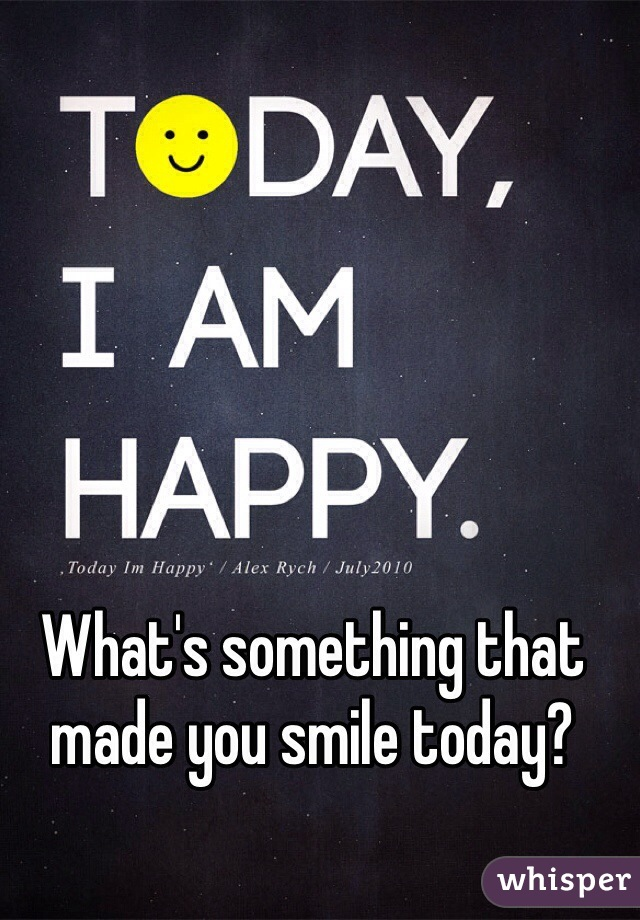 What's something that made you smile today?