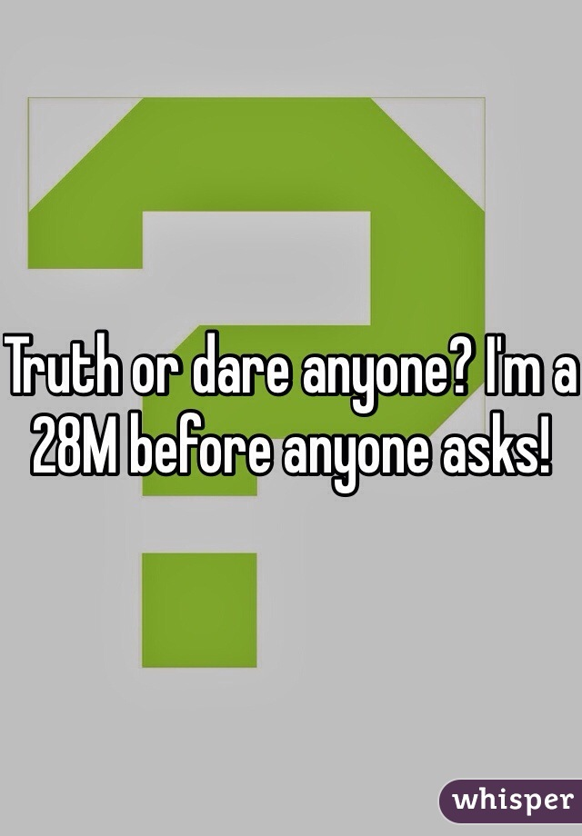 Truth or dare anyone? I'm a 28M before anyone asks!