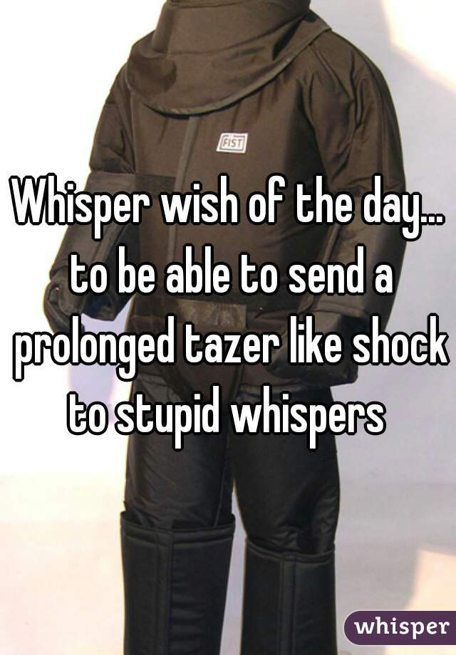 Whisper wish of the day... to be able to send a prolonged tazer like shock to stupid whispers
