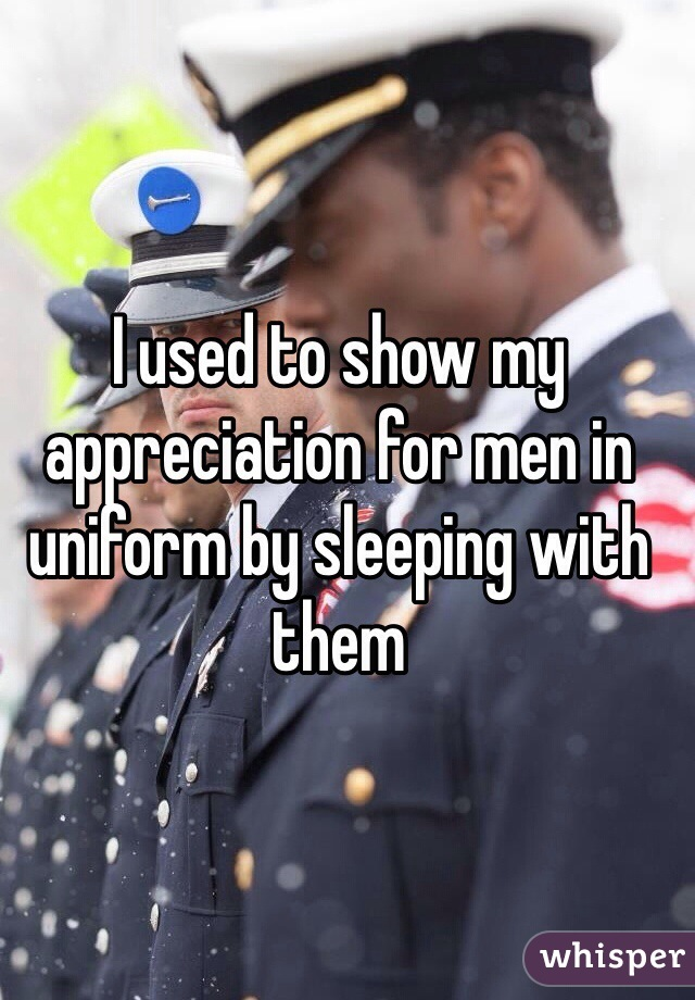 I used to show my appreciation for men in uniform by sleeping with them