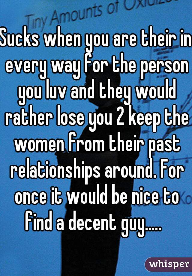 Sucks when you are their in every way for the person you luv and they would rather lose you 2 keep the women from their past relationships around. For once it would be nice to find a decent guy.....