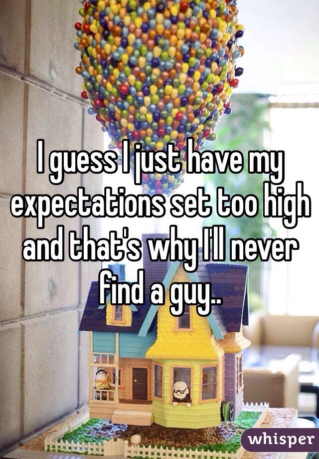 I guess I just have my expectations set too high and that's why I'll never find a guy..