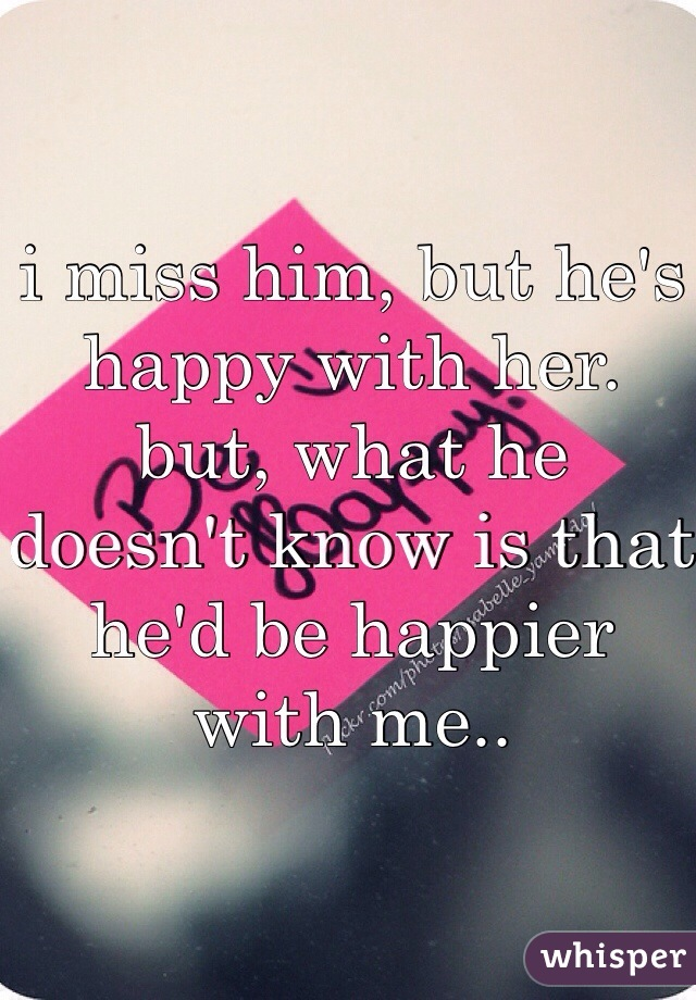 i miss him, but he's happy with her.  but, what he doesn't know is that he'd be happier with me..