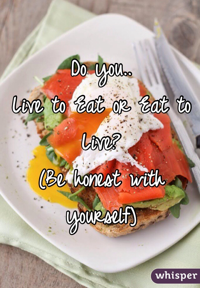 Do you..  Live to Eat or Eat to Live? (Be honest with yourself)