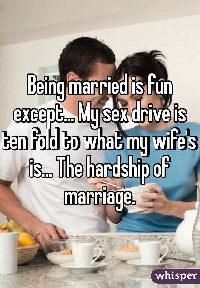 Being married is fun except... My sex drive is ten fold to what my wife's is... The hardship of marriage.