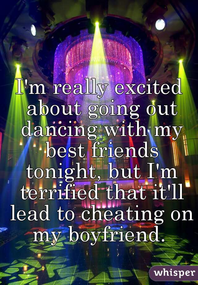 I'm really excited about going out dancing with my best friends tonight, but I'm terrified that it'll lead to cheating on my boyfriend.