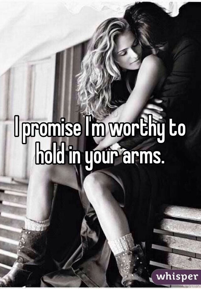 I promise I'm worthy to hold in your arms.