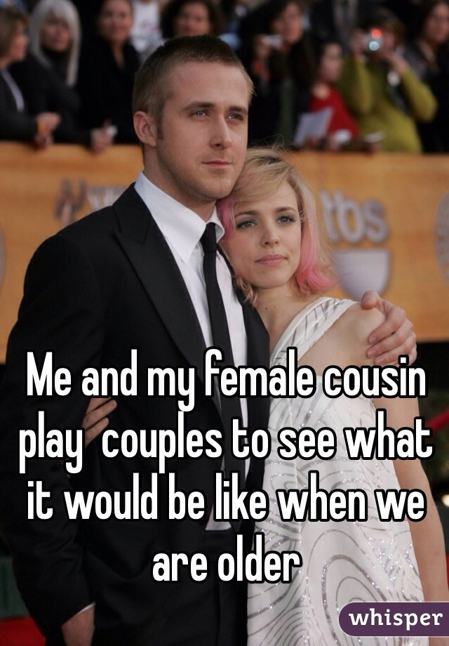 Me and my female cousin play  couples to see what it would be like when we are older