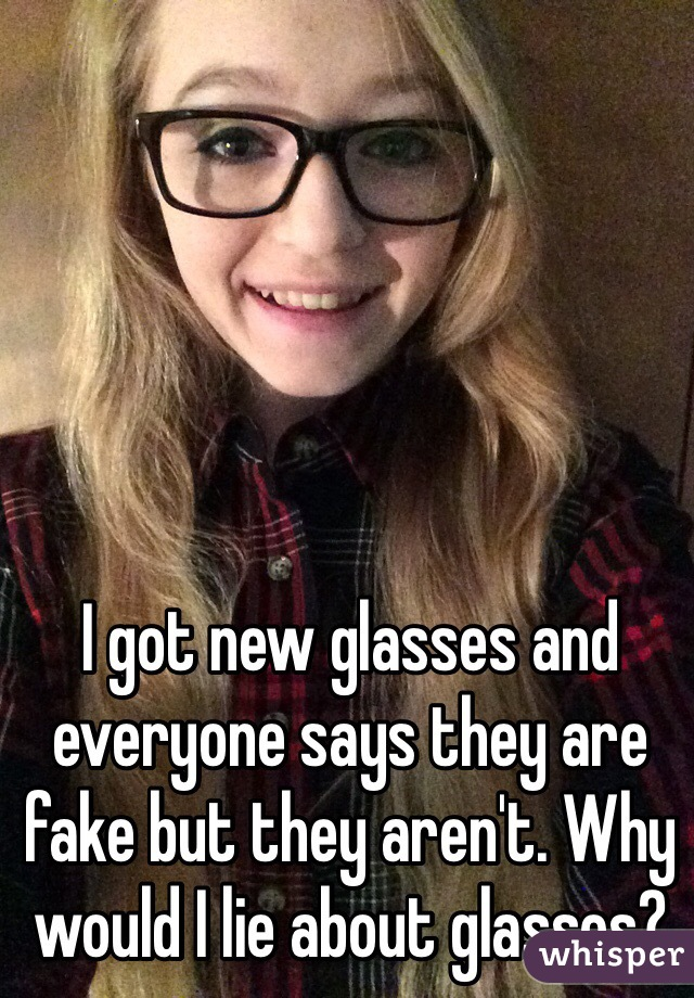 I got new glasses and everyone says they are fake but they aren't. Why would I lie about glasses?