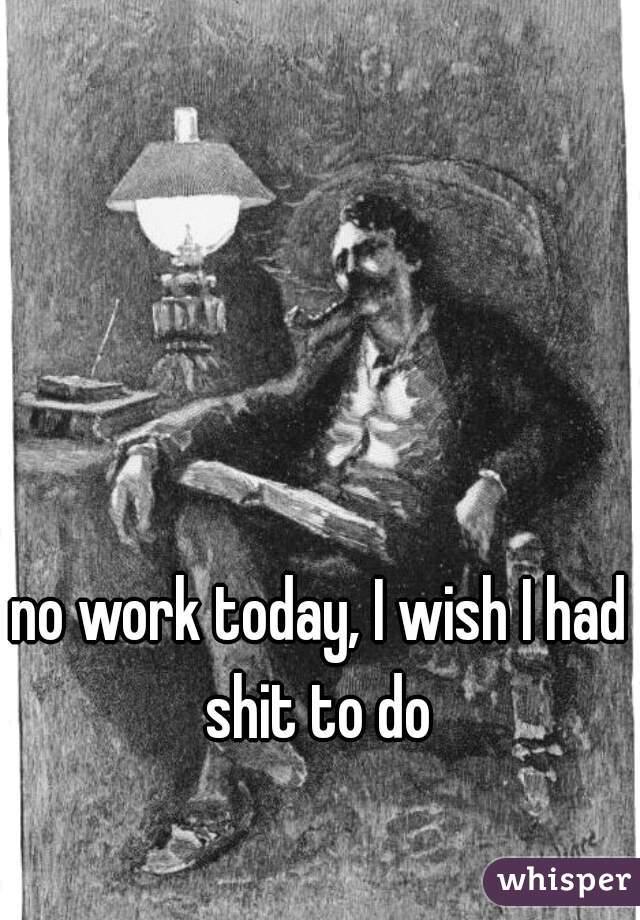 no work today, I wish I had shit to do