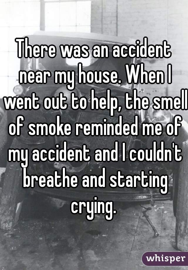 There was an accident near my house. When I went out to help, the smell of smoke reminded me of my accident and I couldn't breathe and starting crying.