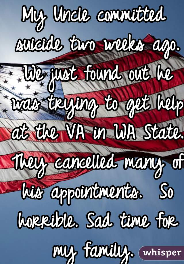 My Uncle committed suicide two weeks ago. We just found out he was trying to get help at the VA in WA State. They cancelled many of his appointments.  So horrible. Sad time for my family.