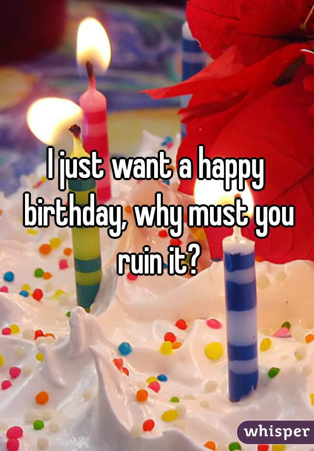 I just want a happy birthday, why must you ruin it?