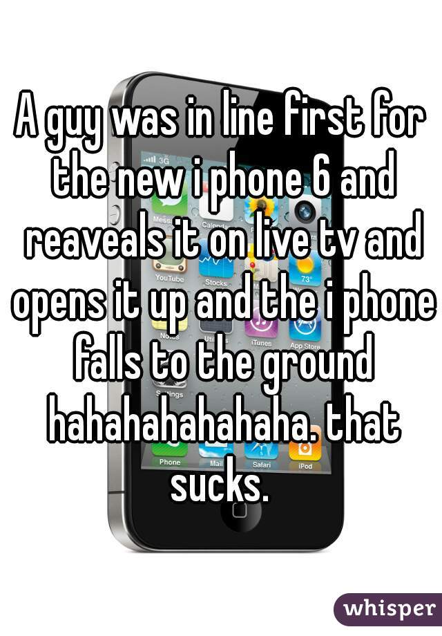 A guy was in line first for the new i phone 6 and reaveals it on live tv and opens it up and the i phone falls to the ground hahahahahahaha. that sucks.