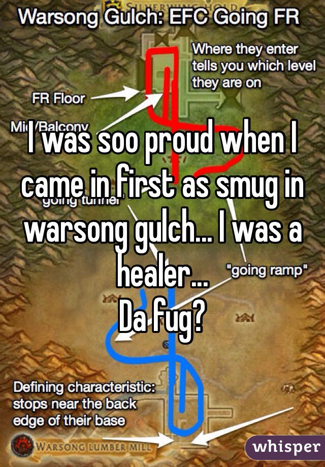 I was soo proud when I came in first as smug in warsong gulch... I was a healer...  Da fug?